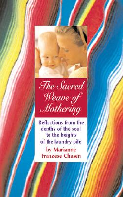 The Sacred Weave of Mothering: Reflections from the Depths of the Soul to the Heights of the Laundry Pile - Chasen, Marianne Franzese