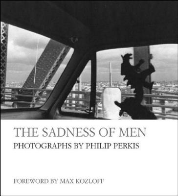 The Sadness of Men - Perkis, Philip (Photographer), and Kozloff, Max, Mr. (Foreword by)
