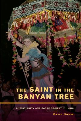 The Saint in the Banyan Tree: Christianity and Caste Society in India - Mosse, David