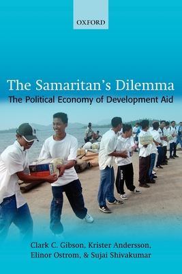 The Samaritan's Dilemma: The Political Economy of Development Aid - Gibson, Clark C, and Andersson, Krister, and Ostrom, Elinor