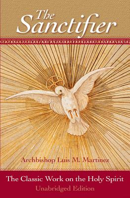 The Sanctifier: The Classic Work on the Holy Spirit - Martinez, Luis, Archbishop, and Montague, George (Foreword by)