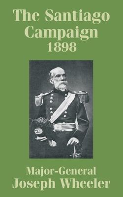 The Santiago Campaign 1898 - Wheeler, Joseph