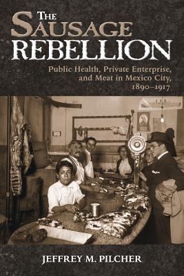 The Sausage Rebellion: Public Health, Private Enterprise, and Meat in Mexico City, 1890-1917 - Pilcher, Jeffrey M