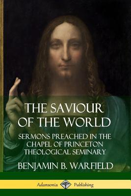 The Saviour of the World: Sermons preached in the Chapel of Princeton Theological Seminary - Warfield, Benjamin B