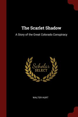 The Scarlet Shadow: A Story of the Great Colorado Conspiracy - Hurt, Walter