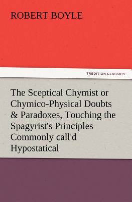The Sceptical Chymist or Chymico-Physical Doubts & Paradoxes, Touching the Spagyrist's Principles Commonly Call'd Hypostatical, as They Are Wont to Be - Boyle, Robert