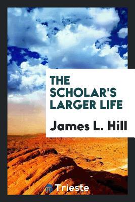 The Scholar's Larger Life - Hill, James L