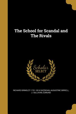 The School for Scandal and the Rivals - Sheridan, Richard Brinsley 1751-1816, and Birrell, Augustine, and J Sullivan, Edmund (Creator)