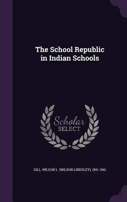 The School Republic in Indian Schools - Gill, Wilson L (Wilson Lindsley) 1851- (Creator)