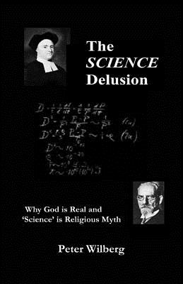 The Science Delusion: Why God is Real and 'science' is Religious Myth - Wilberg, Peter (Composer)