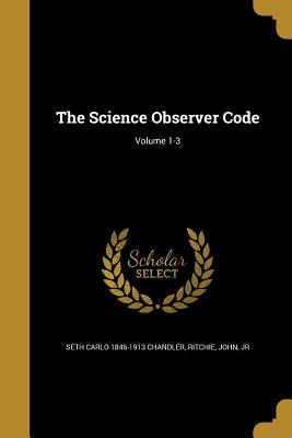 The Science Observer Code; Volume 1-3 - Chandler, Seth Carlo 1846-1913, and Ritchie, John Jr (Creator)