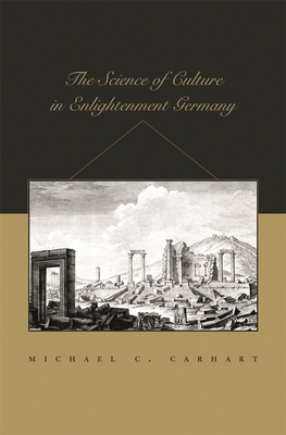 The Science of Culture in Enlightenment Germany - Carhart, Michael C