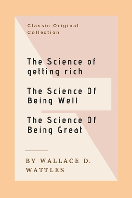 The Science of Getting Rich, The Science of Being Well, The Science of Being Great: The Original Versions: Wallace D. Wattles Classics: Trilogy - Wattles, Wallace Delois