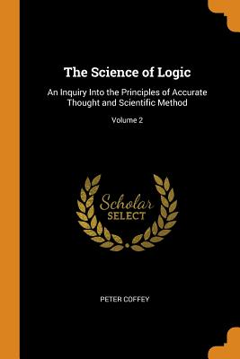 The Science of Logic: An Inquiry Into the Principles of Accurate Thought and Scientific Method; Volume 2 - Coffey, Peter