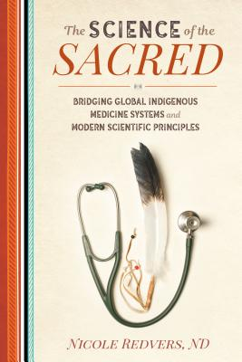The Science of the Sacred: Bridging Global Indigenous Medicine Systems and Modern Scientific Principles - Redvers, Nicole