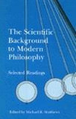 The Scientific Background to Modern Philosophy - Matthews, Michael R (Editor)