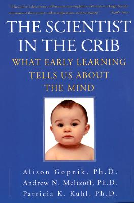 The Scientist in the Crib: What Early Learning Tells Us about the Mind - Gopnik, Alison, and Meltzoff, Andrew N, and Kuhl, Patricia K, Ph.D.