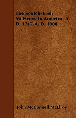 The Scotch-Irish McElroys in America A. D. 1717-A. D. 1900 - McElroy, John McConnell