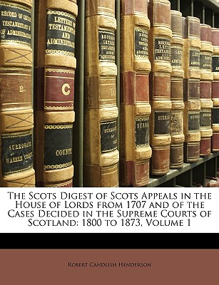 The Scots Digest of Scots Appeals in the House of Lords from 1707 and of the Cases Decided in the Supreme Courts of Scotland: 1800 to 1873, Volume 1 - Henderson, Robert Candlish