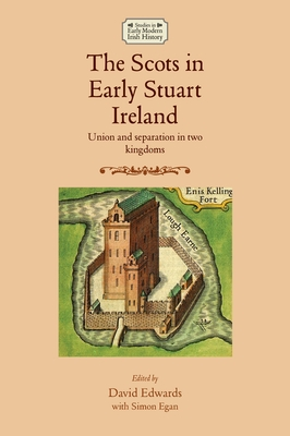 The Scots in Early Stuart Ireland: Union and Separation in Two Kingdoms - Edwards, David, Mr.