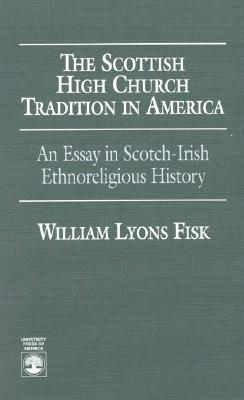 The Scottish High Church Tradition in America: An Essay in Scotch-Irish Ethnoreligious History - Fisk, William L