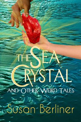 The Sea Crystal and Other Weird Tales - Berliner, Susan