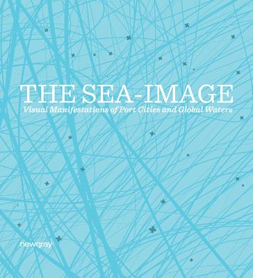 The Sea-Image: Visual Manifestations of Port Cities and Global Waters - Topal, Hakan (Editor), and Incirlioglu, Guven (Editor), and Biemann, Ursula (Text by)