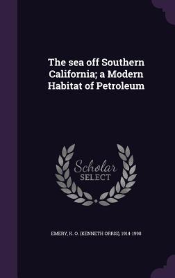 The Sea Off Southern California; A Modern Habitat of Petroleum - Emery, K O 1914-1998