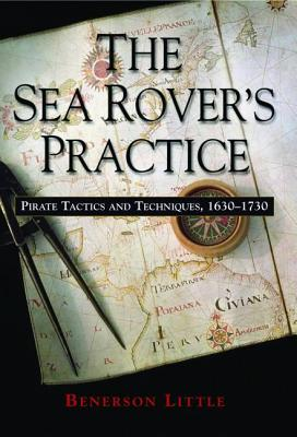 The Sea Rover's Practice: Pirate Tactics and Techniques, 1630-1730 - Little, Benerson