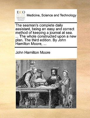 The Seaman's Complete Daily Assistant, Being an Easy and Correct Method of Keeping a Journal at Sea. ... the Whole Constructed Upon a New Plan. the Third Edition. by John Hamilton Moore, ... - Moore, John Hamilton