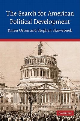 The Search for American Political Development - Orren, Karen, Professor, and Skowronek, Stephen, and Karen, Orren