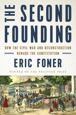 The Second Founding: How the Civil War and Reconstruction Remade the Constitution - Foner, Eric
