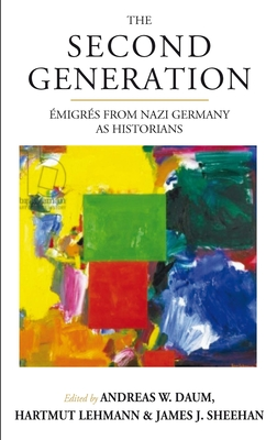 The Second Generation: AA migrA (c)s from Nazi Germany as HistoriansWith a Biobibliographic Guide - Daum, Andreas W. (Editor), and Lehmann, Hartmut (Editor), and Sheehan, James J. (Editor)