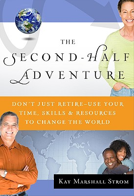 The Second-Half Adventure: Don't Just Retire-Use Your Time, Skills, and Resources to Change the World - Strom, Kay Marshall