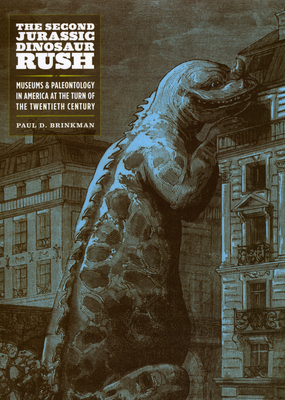 The Second Jurassic Dinosaur Rush: Museums and Paleontology in America at the Turn of the Twentieth Century - Brinkman, Paul D