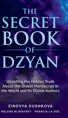The Secret Book of Dzyan: Unveiling the Hidden Truth about the Oldest Manuscript in the World and Its Divine Authors - Dushkova, Zinovia