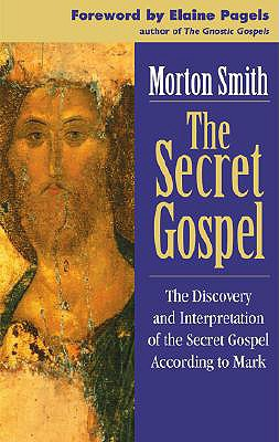 The Secret Gospel: The Discovery and Interpretation of the Secret Gospel According to Mark - Smith, Morton, and Pagels, Elaine (Foreword by)
