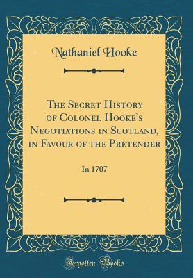 The Secret History of Colonel Hooke's Negotiations in Scotland, in Favour of the Pretender: In 1707 (Classic Reprint) - Hooke, Nathaniel