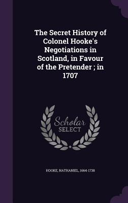 The Secret History of Colonel Hooke's Negotiations in Scotland, in Favour of the Pretender; In 1707 - Hooke, Nathaniel