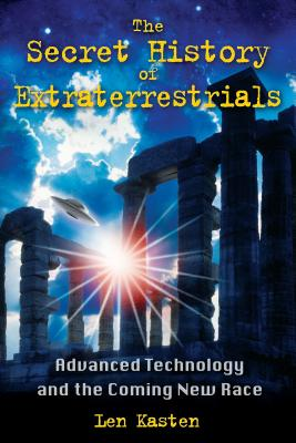 The Secret History of Extraterrestrials: Advanced Technology and the Coming New Race - Kasten, Len