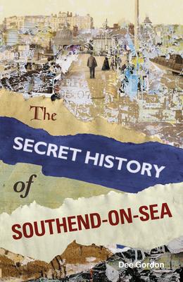 The Secret History of Southend-on-Sea - Gordon, Dee