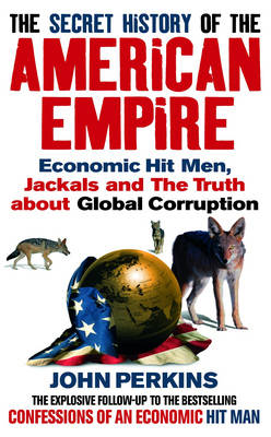 The Secret History of the American Empire: Economic Hit Men, Jackals and the Truth About Global Corruption - Perkins, John
