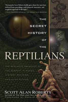 The Secret History of the Reptilians: The Pervasive Presence of the Serpent in Human History, Religion and Alien Mythos - Roberts, Scott Alan, and Coppens, Philip (Foreword by)