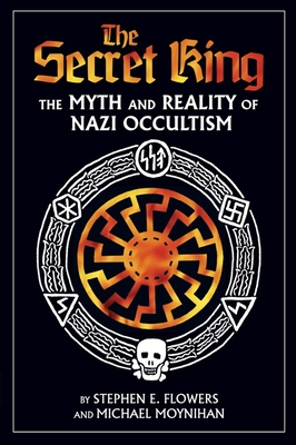 The Secret King: The Myth and Reality of Nazi Occultism - Moynihan, Michael, and Flowers, Stephen E