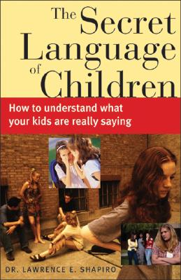 The Secret Language of Children: How to Understand What Your Kids Are Really Saying - Shapiro, Lawrence E, PH.D.