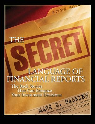 The Secret Language of Financial Reports: The Back Stories That Can Enhance Your Investment Decisions - Haskins, Mark E