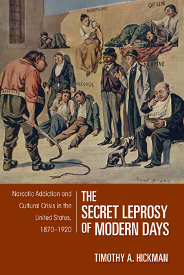 The Secret Leprosy of Modern Days: Narcotic Addiction and Cultural Crisis in the United States, 1870-1920 - Hickman, Timothy A