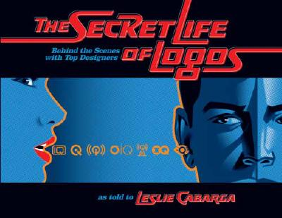 The Secret Life of Logos: Behind the Scenes with Top Designers - Cabarga, Leslie