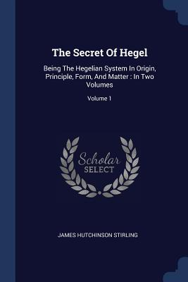 The Secret of Hegel: Being the Hegelian System in Origin, Principle, Form, and Matter: In Two Volumes; Volume 1 - Stirling, James Hutchinson