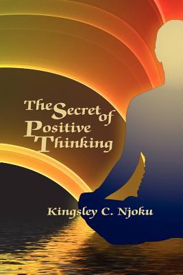 The Secret of Positive Thinking - Njoku, Kingsley C